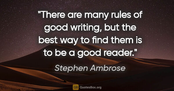 "Stephen Ambrose quote: ""There are many rules of good writing, but the best way to find..."""