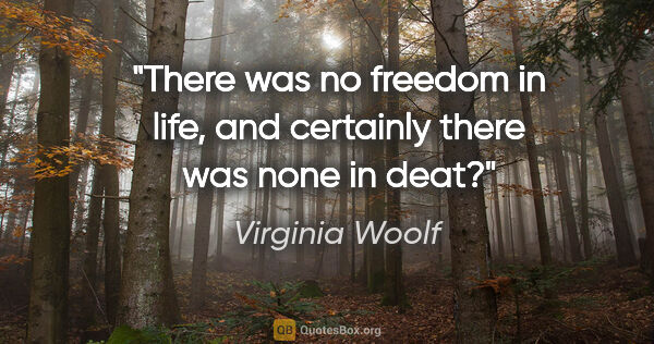 "Virginia Woolf quote: ""There was no freedom in life, and certainly there was none in..."""