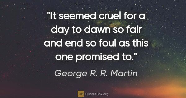 "George R. R. Martin quote: ""It seemed cruel for a day to dawn so fair and end so foul as..."""
