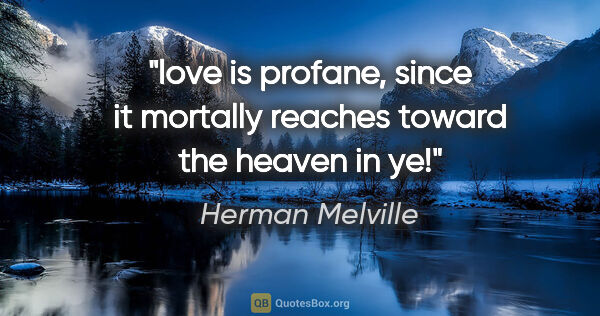 "Herman Melville quote: ""love is profane, since it mortally reaches toward the heaven..."""