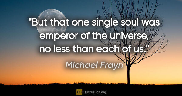 "Michael Frayn quote: ""But that one single soul was emperor of the universe, no less..."""