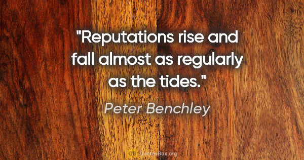 "Peter Benchley quote: ""Reputations rise and fall almost as regularly as the tides."""