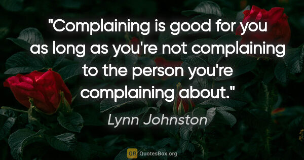 "Lynn Johnston quote: ""Complaining is good for you as long as you're not complaining..."""