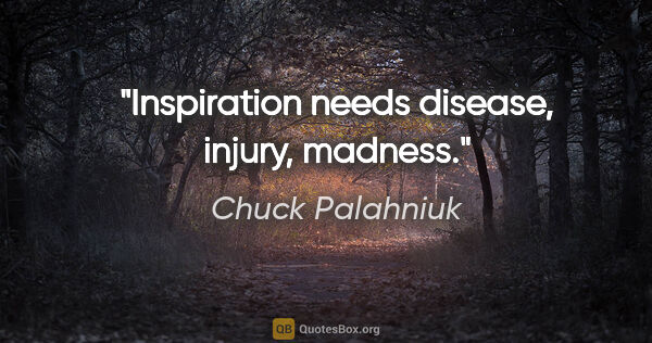 "Chuck Palahniuk quote: ""Inspiration needs disease, injury, madness."""