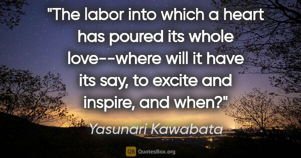 "Yasunari Kawabata quote: ""The labor into which a heart has poured its whole love--where..."""