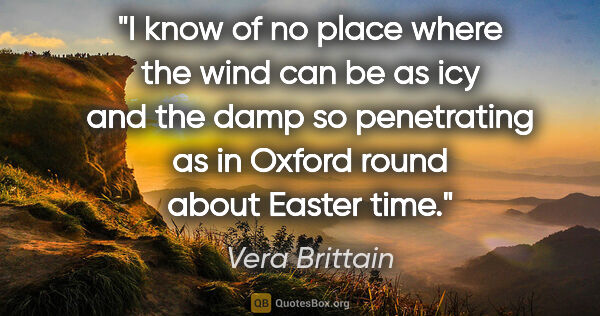 "Vera Brittain quote: ""I know of no place where the wind can be as icy and the damp..."""