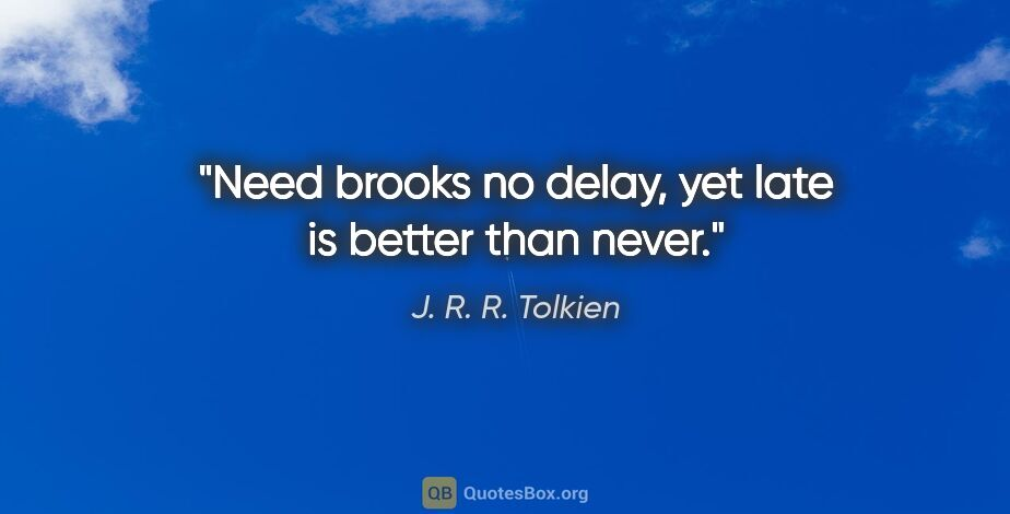 "J. R. R. Tolkien quote: ""Need brooks no delay, yet late is better than never."""