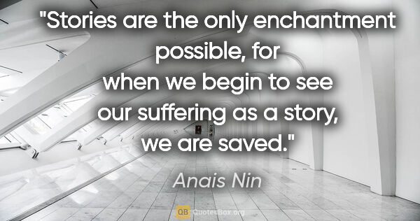 "Anais Nin quote: ""Stories are the only enchantment possible, for when we begin..."""