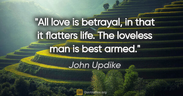 "John Updike quote: ""All love is betrayal, in that it flatters life. The loveless..."""