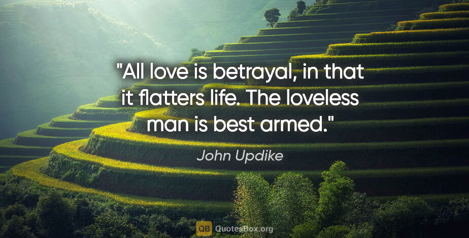 """John Updike quote: """"All love is betrayal, in that it flatters life. The loveless..."""""""