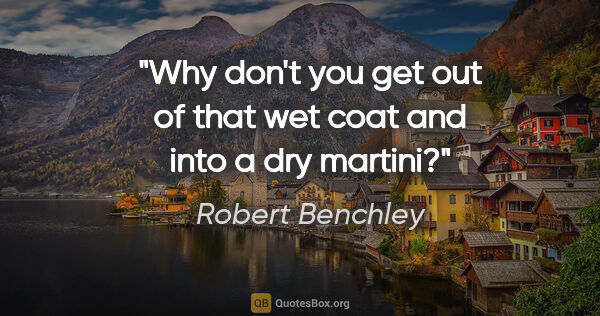 "Robert Benchley quote: ""Why don't you get out of that wet coat and into a dry martini?"""