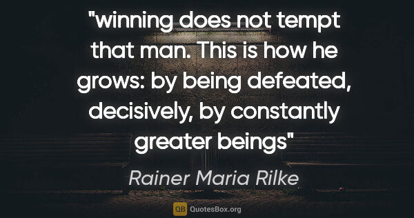 "Rainer Maria Rilke quote: ""winning does not tempt that man. This is how he grows: by..."""