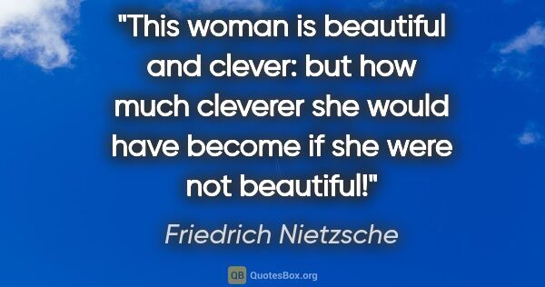 "Friedrich Nietzsche quote: ""This woman is beautiful and clever: but how much cleverer she..."""