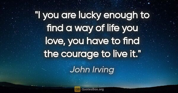 "John Irving quote: ""I you are lucky enough to find a way of life you love, you..."""