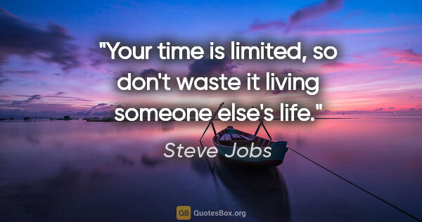 "Steve Jobs quote: ""Your time is limited, so don't waste it living someone else's..."""