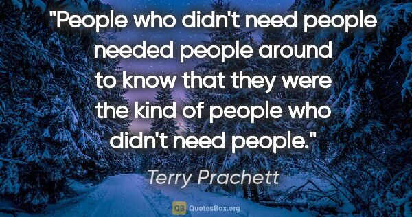 "Terry Prachett quote: ""People who didn't need people needed people around to know..."""