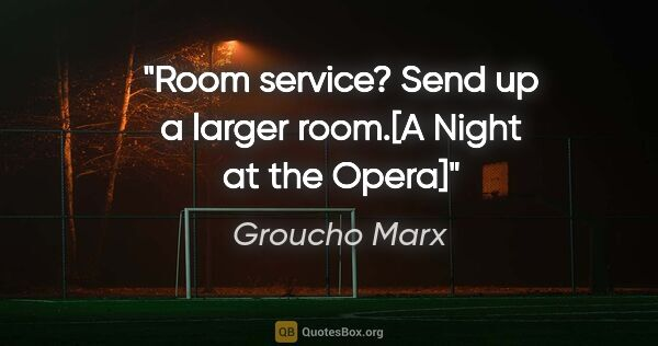 "Groucho Marx quote: ""Room service? Send up a larger room.""[A Night at the Opera]"""