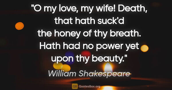 "William Shakespeare quote: ""O my love, my wife! Death, that hath suck'd the honey of thy..."""