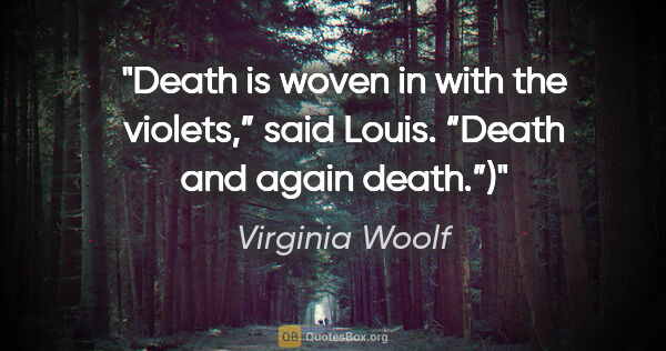 "Virginia Woolf quote: ""Death is woven in with the violets,"" said Louis. ""Death and..."""