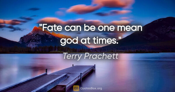 "Terry Prachett quote: ""Fate can be one mean god at times."""