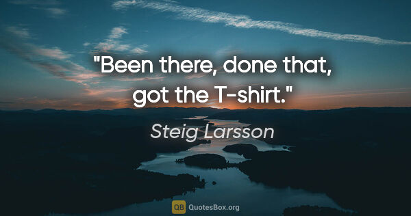 "Steig Larsson quote: ""Been there, done that, got the T-shirt."""