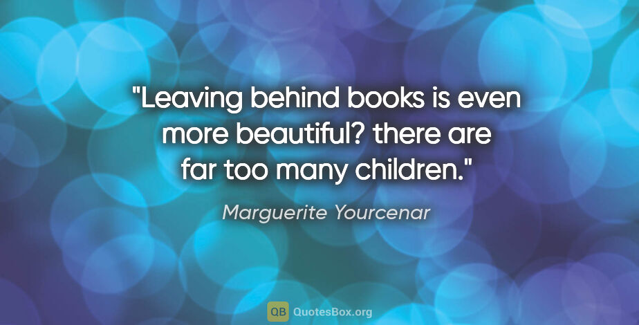 "Marguerite Yourcenar quote: ""Leaving behind books is even more beautiful? there are far too..."""