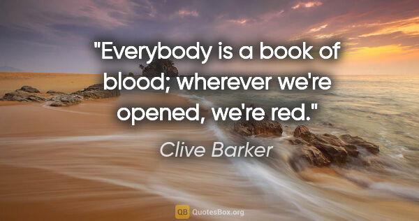 "Clive Barker quote: ""Everybody is a book of blood; wherever we're opened, we're red."""
