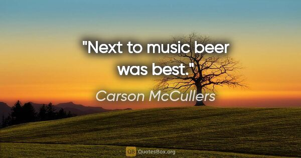 "Carson McCullers quote: ""Next to music beer was best."""