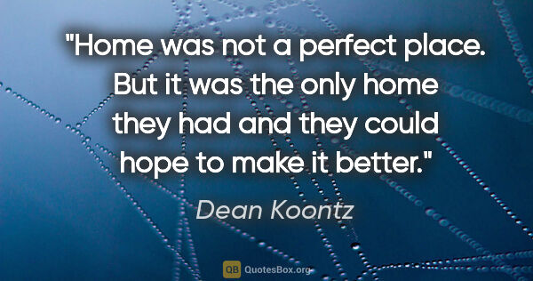 "Dean Koontz quote: ""Home was not a perfect place. But it was the only home they..."""