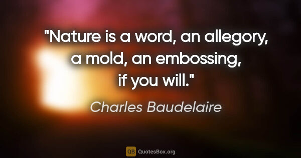 "Charles Baudelaire quote: ""Nature is a word, an allegory, a mold, an embossing, if you will."""