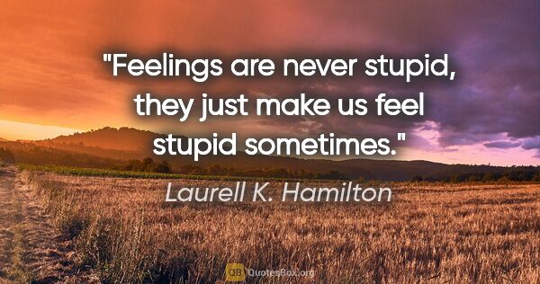 "Laurell K. Hamilton quote: ""Feelings are never stupid, they just make us feel stupid..."""