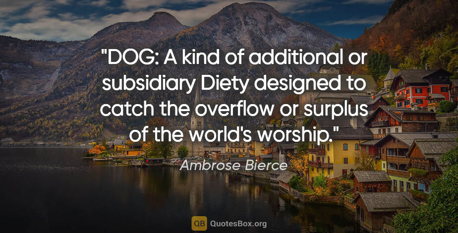 "Ambrose Bierce quote: ""DOG: A kind of additional or subsidiary Diety designed to..."""