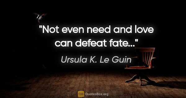 "Ursula K. Le Guin quote: ""Not even need and love can defeat fate..."""