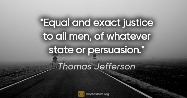 "Thomas Jefferson quote: ""Equal and exact justice to all men, of whatever state or..."""