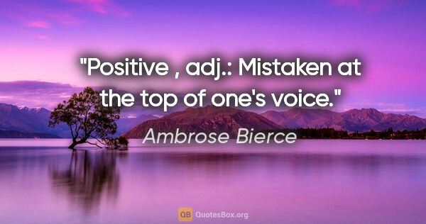"Ambrose Bierce quote: ""Positive , adj.: Mistaken at the top of one's voice."""