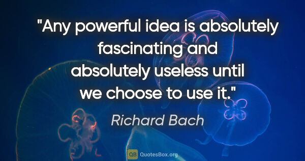 "Richard Bach quote: ""Any powerful idea is absolutely fascinating and absolutely..."""