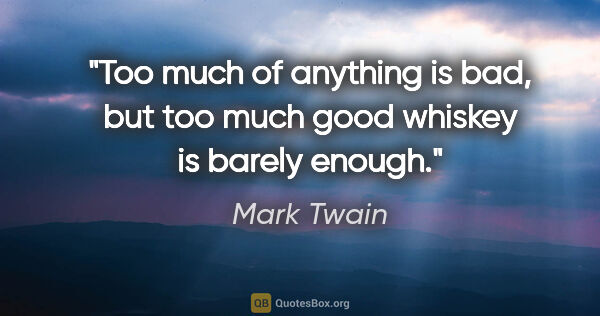 "Mark Twain quote: ""Too much of anything is bad, but too much good whiskey is..."""