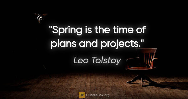 "Leo Tolstoy quote: ""Spring is the time of plans and projects."""