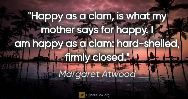 "Margaret Atwood quote: ""Happy as a clam, is what my mother says for happy. I am happy..."""