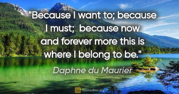 "Daphne du Maurier quote: ""Because I want to; because I must;  because now and forever..."""