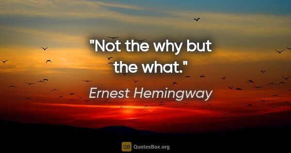 "Ernest Hemingway quote: ""Not the why but the what."""