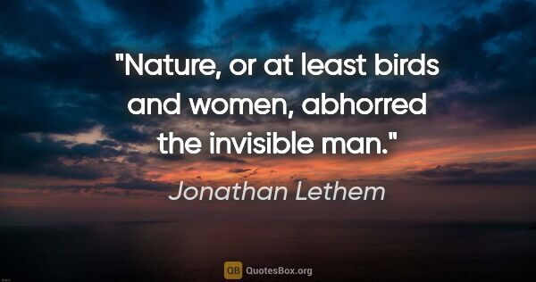 "Jonathan Lethem quote: ""Nature, or at least birds and women, abhorred the invisible man."""