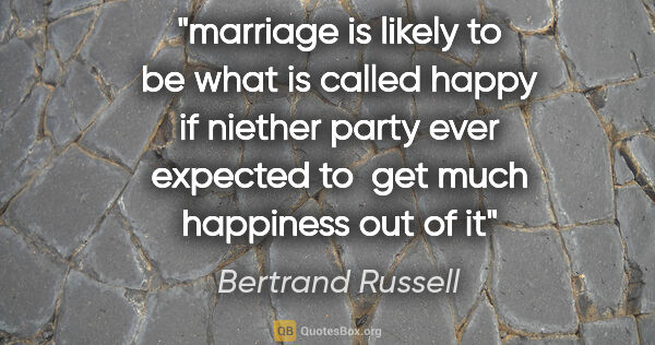 "Bertrand Russell quote: ""marriage is likely to be what is called happy if niether party..."""