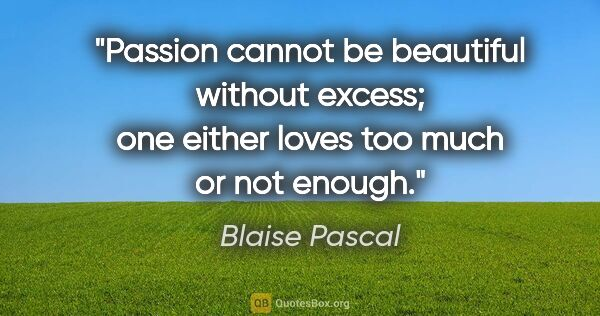 "Blaise Pascal quote: ""Passion cannot be beautiful without excess; one either loves..."""