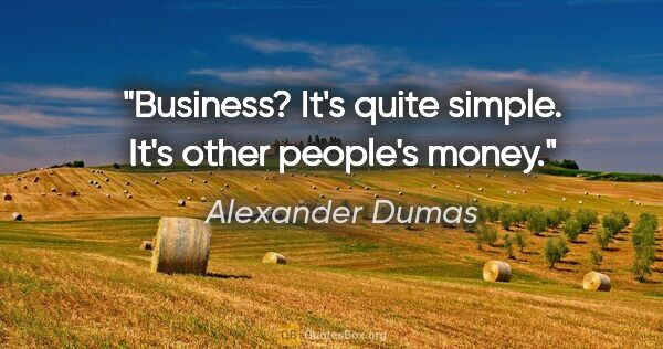 "Alexander Dumas quote: ""Business? It's quite simple. It's other people's money."""