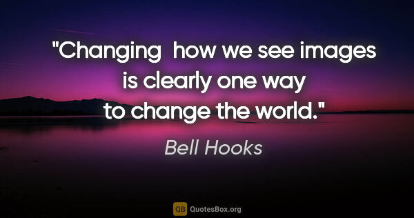"Bell Hooks quote: ""Changing  how we see images is clearly one way to change the..."""