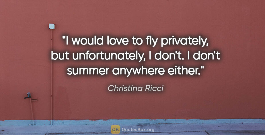 "Christina Ricci quote: ""I would love to fly privately, but unfortunately, I don't. I..."""