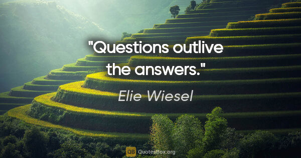 "Elie Wiesel quote: ""Questions outlive the answers."""