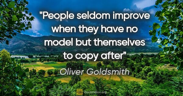 "Oliver Goldsmith quote: ""People seldom improve when they have no model but themselves..."""
