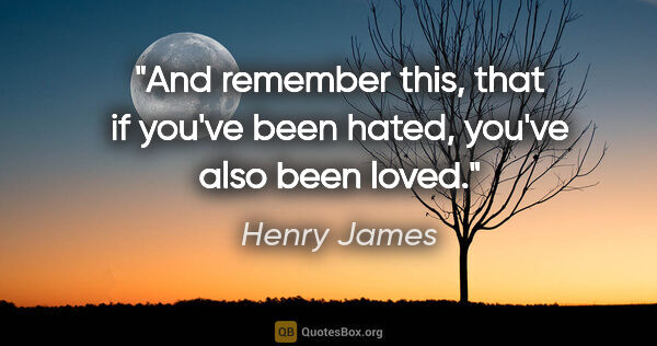 "Henry James quote: ""And remember this, that if you've been hated, you've also been..."""